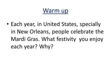 Warm up Each year, in United States, specially in New Orleans, people celebrate the Mardi Gras. What festivity you enjoy each year? Why?