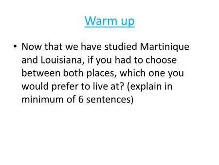 Warm up Now that we have studied Martinique and Louisiana, if you had to choose between both places, which one you would prefer to live at? (explain in.