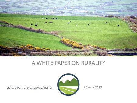 A WHITE PAPER ON RURALITY Gérard Peltre, president of R.E.D. 11 June 2015.