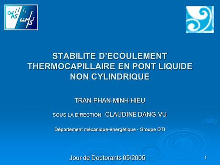 1 Jour de Doctorants 05/2005 SOUS LA DIRECTION: CLAUDINE DANG-VU STABILITE D'ECOULEMENT THERMOCAPILLAIRE EN PONT LIQUIDE NON CYLINDRIQUE Département mécanique-énergétique.