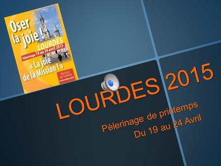 LOURDES 2015 Pèlerinage de printemps Du 19 au 24 Avril.