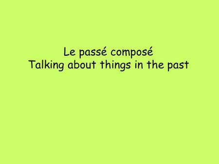 Le passé composé Talking about things in the past.