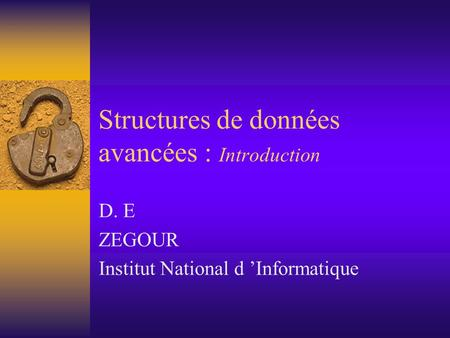 Structures de données avancées : Introduction D. E ZEGOUR Institut National d 'Informatique.