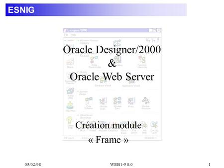 05/02/98WEB1-5 0.01 ESNIG Création module « Frame » Oracle Designer/2000 & Oracle Web Server.