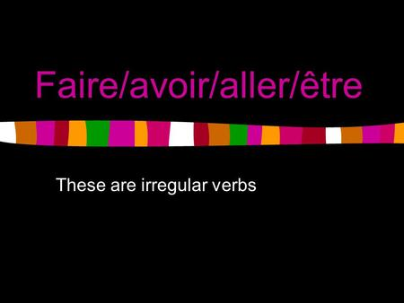 Faire/avoir/aller/être These are irregular verbs.
