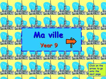 Ma ville 	 Year 9 Click on the arrow to go onto the next page.