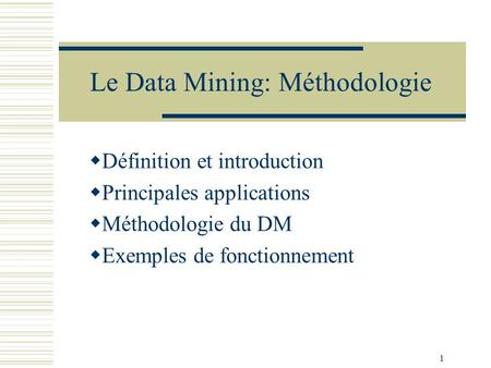 1 Le Data Mining: Méthodologie  Définition et introduction  Principales applications  Méthodologie du DM  Exemples de fonctionnement.