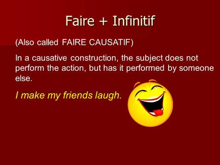 Faire + Infinitif (Also called FAIRE CAUSATIF) In a causative construction, the subject does not perform the action, but has it performed by someone else.
