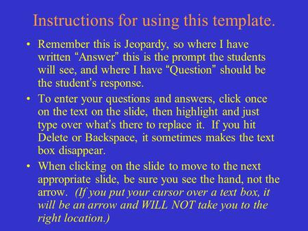 "Instructions for using this template. Remember this is Jeopardy, so where I have written "" Answer "" this is the prompt the students will see, and where."