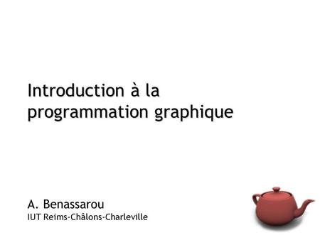 Introduction à la programmation graphique A. Benassarou IUT Reims-Châlons-Charleville.