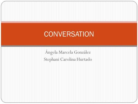 Ángela Marcela González Stephani Carolina Hurtado CONVERSATION.