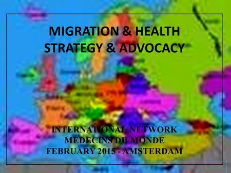 MIGRATION & HEALTH STRATEGY & ADVOCACY INTERNATIONAL NETWORK MÉDECINS DU MONDE FEBRUARY 2015 - AMSTERDAM.