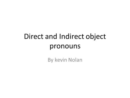 Direct and Indirect object pronouns By kevin Nolan.