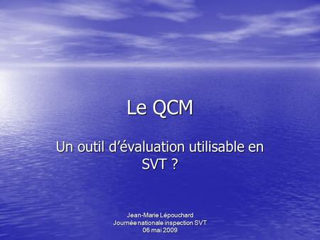 Jean-Marie Lépouchard Journée nationale inspection SVT 06 mai 2009 Le QCM Un outil d'évaluation utilisable en SVT ?