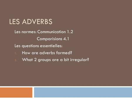 LES ADVERBS Les normes: Communication 1.2 Comparisions 4.1 Les questions essentielles: 1. How are adverbs formed? 2. What 2 groups are a bit irregular?