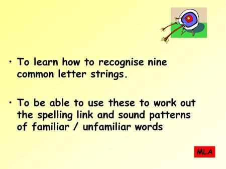 To learn how to recognise nine common letter strings. To be able to use these to work out the spelling link and sound patterns of familiar / unfamiliar.