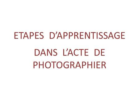 ETAPES D'APPRENTISSAGE DANS L'ACTE DE PHOTOGRAPHIER.