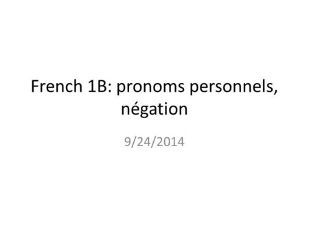 French 1B: pronoms personnels, négation 9/24/2014.
