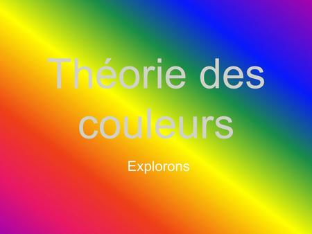 Théorie des couleurs Explorons Introduction Théorie des couleurs…is a body of practical guidance to color mixing and the visual impact of specific color.