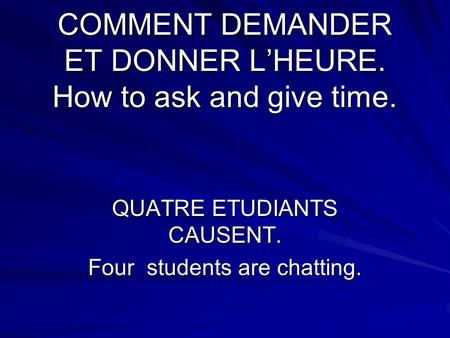 COMMENT DEMANDER ET DONNER L'HEURE. How to ask and give time. QUATRE ETUDIANTS CAUSENT. Four students are chatting.