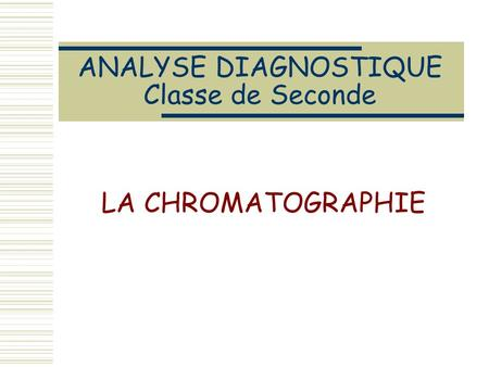 ANALYSE DIAGNOSTIQUE Classe de Seconde LA CHROMATOGRAPHIE.
