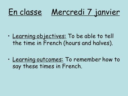 En classe Mercredi 7 janvier Learning objectives: To be able to tell the time in French (hours and halves). Learning outcomes: To remember how to say these.