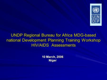 UNDP Regional Bureau for Africa MDG-based national Development Planning Training Workshop HIV/AIDS Assessments 10 March, 2006 Niger.