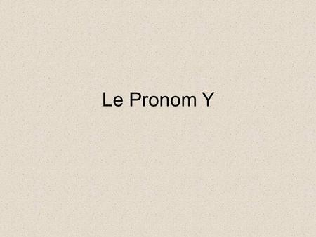 "Le Pronom Y. Rules Y replaces a location and translates as ""there"". Ils y sont allés. It is placed before the conjugated verb ( * exception when Y is."
