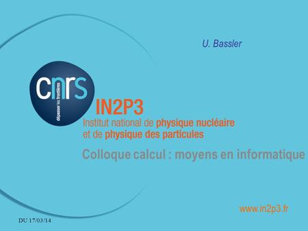U. Bassler Colloque calcul : moyens en informatique www.in2p3.fr DU 17/03/14.