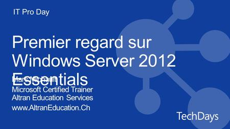 IT Pro Day Premier regard sur Windows Server 2012 Essentials Marc Michault Microsoft Certified Trainer Altran Education Services www.AltranEducation.Ch.