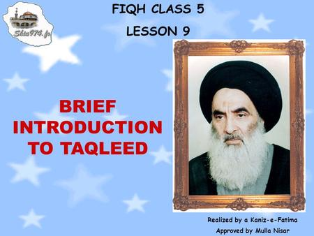 FIQH CLASS 5 LESSON 9 Realized by a Kaniz-e-Fatima Approved by Mulla Nisar BRIEF INTRODUCTION TO TAQLEED.