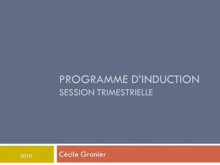 PROGRAMME D'INDUCTION SESSION TRIMESTRIELLE Cécile Granier 2010.