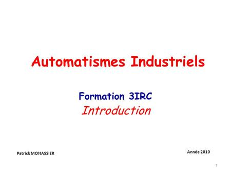1 Formation 3IRC Introduction Patrick MONASSIER Année 2010 Automatismes Industriels.