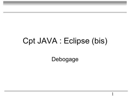 1 Cpt JAVA : Eclipse (bis) Debogage. 2 Code à tester public class siecle { int t; public siecle() { super(); t=1; } static public boolean vrai() { return(false);