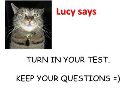TURN IN YOUR TEST. KEEP YOUR QUESTIONS =)