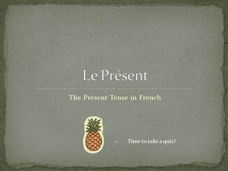 The Present Tense in French = Time to take a quiz!