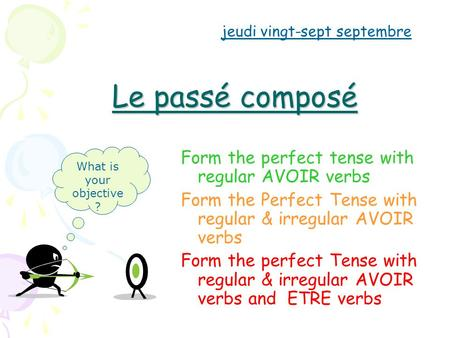 Le passé composé Form the perfect tense with regular AVOIR verbs Form the Perfect Tense with regular & irregular AVOIR verbs Form the perfect Tense with.
