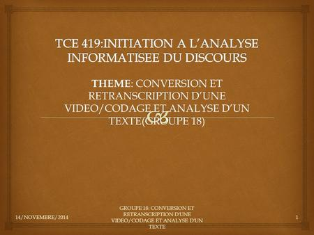 14/NOVEMBRE/2014 GROUPE 18: CONVERSION ET RETRANSCRIPTION D'UNE VIDEO/CODAGE ET ANALYSE D'UN TEXTE 1 THEME : CONVERSION ET RETRANSCRIPTION D'UNE VIDEO/CODAGE.