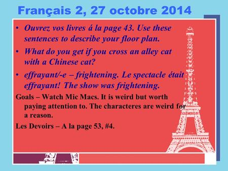 Français 2, 27 octobre 2014 Ouvrez vos livres á la page 43. Use these sentences to describe your floor plan. What do you get if you cross an alley cat.