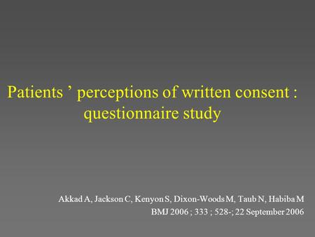 Patients ' perceptions of written consent : questionnaire study Akkad A, Jackson C, Kenyon S, Dixon-Woods M, Taub N, Habiba M BMJ 2006 ; 333 ; 528-; 22.