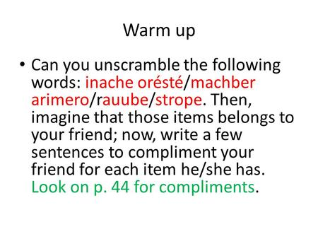 Warm up Can you unscramble the following words: inache orésté/machber arimero/rauube/strope. Then, imagine that those items belongs to your friend; now,