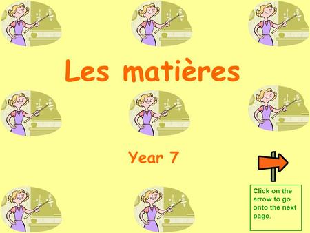 Les matières Year 7 Click on the arrow to go onto the next page.