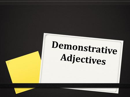 "Demonstrative Adjectives. 0 These are used to point out specific people or things. 0 They mean ""this, that, these, or those"" in English. 0 this book 0."