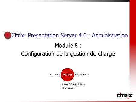 Citrix ® Presentation Server 4.0 : Administration Module 8 : Configuration de la gestion de charge.