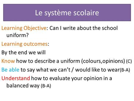 Le système scolaire Learning Objective: Can I write about the school uniform? Learning outcomes: By the end we will Know how to describe a uniform (colours,opinions)