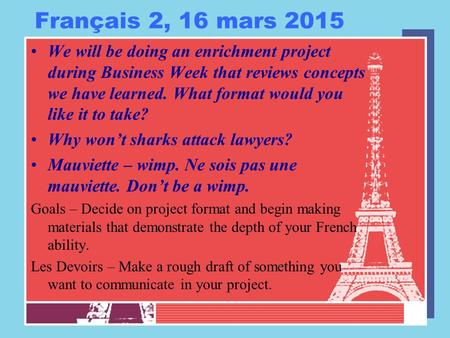 Français 2, 16 mars 2015 We will be doing an enrichment project during Business Week that reviews concepts we have learned. What format would you like.