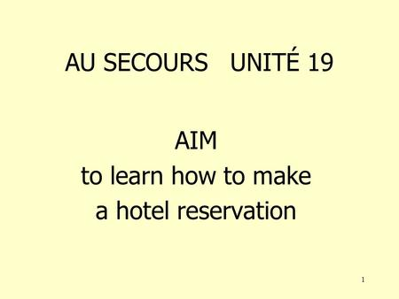 1 AU SECOURS UNITÉ 19 AIM to learn how to make a hotel reservation.