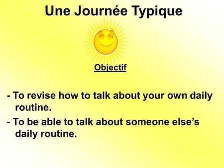 Une Journée Typique Objectif - To revise how to talk about your own daily routine. - To be able to talk about someone else's daily routine.