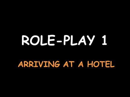 ROLE-PLAY 1 ARRIVING AT A HOTEL Say helloBonjour Say you want to book a double bedroom from the 14th to the 16th of may, on the ground floor if possible.