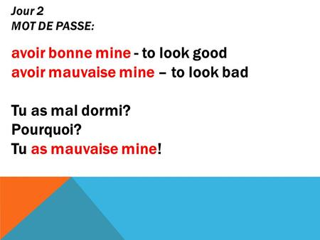 Jour 2 MOT DE PASSE: avoir bonne mine - to look good avoir mauvaise mine – to look bad Tu as mal dormi? Pourquoi? Tu as mauvaise mine!